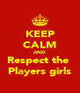 KEEP CALM AND Respect the  Players girls - Personalised Poster A4 size