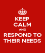 KEEP CALM AND RESPOND TO THEIR NEEDS - Personalised Poster A4 size