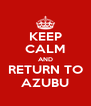 KEEP CALM AND RETURN TO AZUBU - Personalised Poster A4 size