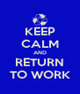 KEEP CALM AND RETURN TO WORK - Personalised Poster A4 size