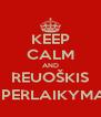 KEEP CALM AND REUOŠKIS Į PERLAIKYMĄ - Personalised Poster A4 size