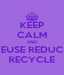 KEEP CALM AND REUSE REDUCE RECYCLE - Personalised Poster A4 size