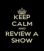 KEEP CALM AND REVIEW A SHOW - Personalised Poster A4 size