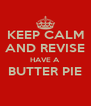 KEEP CALM AND REVISE HAVE A BUTTER PIE  - Personalised Poster A4 size