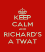 KEEP CALM AND RICHARD'S A TWAT - Personalised Poster A4 size