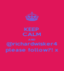 KEEP CALM AND @richardwisker4 please follow?! x - Personalised Poster A4 size