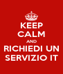 KEEP CALM AND RICHIEDI UN SERVIZIO IT - Personalised Poster A4 size