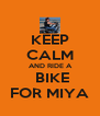 KEEP CALM  AND RIDE A   BIKE FOR MIYA - Personalised Poster A4 size