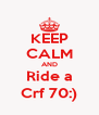 KEEP CALM AND Ride a Crf 70:) - Personalised Poster A4 size