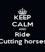 KEEP CALM AND Ride Cutting horses - Personalised Poster A4 size