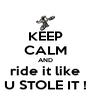 KEEP CALM AND ride it like U STOLE IT ! - Personalised Poster A4 size