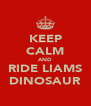 KEEP CALM AND RIDE LIAMS DINOSAUR - Personalised Poster A4 size