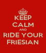 KEEP CALM AND RIDE YOUR FRIESIAN - Personalised Poster A4 size