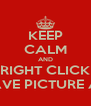 KEEP CALM AND RIGHT CLICK SAVE PICTURE AS - Personalised Poster A4 size