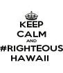 KEEP CALM AND #RIGHTEOUS HAWAII  - Personalised Poster A4 size