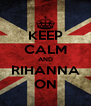 KEEP CALM AND RIHANNA ON - Personalised Poster A4 size
