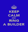 KEEP CALM AND RING A BUILDER - Personalised Poster A4 size