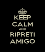 KEEP CALM AND RIPRETI AMIGO - Personalised Poster A4 size
