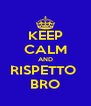 KEEP CALM AND RISPETTO  BRO - Personalised Poster A4 size