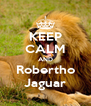 KEEP CALM AND  Robertho  Jaguar - Personalised Poster A4 size