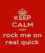KEEP CALM AND rock me on real quick - Personalised Poster A4 size