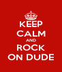 KEEP CALM AND ROCK ON DUDE - Personalised Poster A4 size