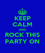 KEEP CALM AND  ROCK THIS  PARTY ON - Personalised Poster A4 size