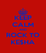 KEEP CALM AND ROCK TO KE$HA - Personalised Poster A4 size