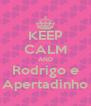 KEEP CALM AND Rodrigo e Apertadinho - Personalised Poster A4 size