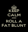 KEEP CALM AND ROLL A FAT BLUNT - Personalised Poster A4 size
