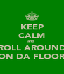 KEEP CALM and  ROLL AROUND ON DA FLOOR - Personalised Poster A4 size