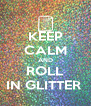 KEEP CALM AND ROLL IN GLITTER  - Personalised Poster A4 size