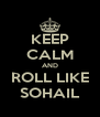 KEEP CALM AND ROLL LIKE SOHAIL - Personalised Poster A4 size