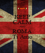 KEEP CALM AND ROMA Ti Amo - Personalised Poster A4 size