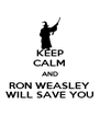 KEEP CALM AND RON WEASLEY WILL SAVE YOU - Personalised Poster A4 size