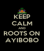 KEEP CALM AND ROOTS ON AYIBOBO - Personalised Poster A4 size