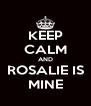 KEEP CALM AND ROSALIE IS MINE - Personalised Poster A4 size