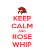 KEEP CALM AND ROSE WHIP - Personalised Poster A4 size