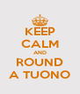 KEEP CALM AND ROUND A TUONO - Personalised Poster A4 size