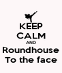 KEEP CALM AND Roundhouse To the face - Personalised Poster A4 size