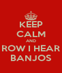 KEEP CALM AND ROW I HEAR BANJOS - Personalised Poster A4 size