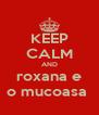 KEEP CALM AND roxana e o mucoasa  - Personalised Poster A4 size