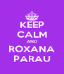 KEEP CALM AND ROXANA PARAU - Personalised Poster A4 size