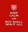 KEEP CALM AND ROY SHALL WIN IT ALL - Personalised Poster A4 size
