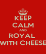 KEEP CALM AND ROYAL  WITH CHEESE - Personalised Poster A4 size