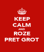 KEEP CALM AND ROZE PRET GROT - Personalised Poster A4 size