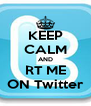 KEEP CALM AND RT ME ON Twitter - Personalised Poster A4 size