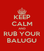 KEEP CALM AND RUB YOUR BALUGU - Personalised Poster A4 size