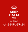 KEEP CALM AND rufet eh56j7u67t8j - Personalised Poster A4 size