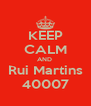 KEEP CALM AND  Rui Martins 40007 - Personalised Poster A4 size